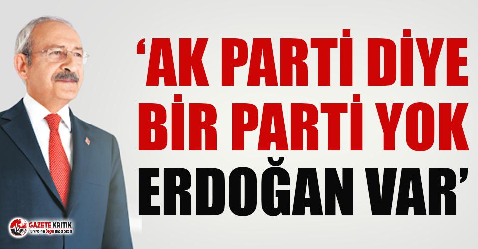 Kemal Kılıçdaroğlu: 'AK Parti diye bir parti yok, Erdoğan var'