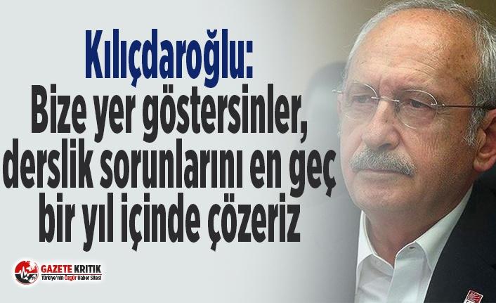 Kılıçdaroğlu: Bize yer göstersinler, derslik sorunlarını en geç bir yıl içinde çözeriz