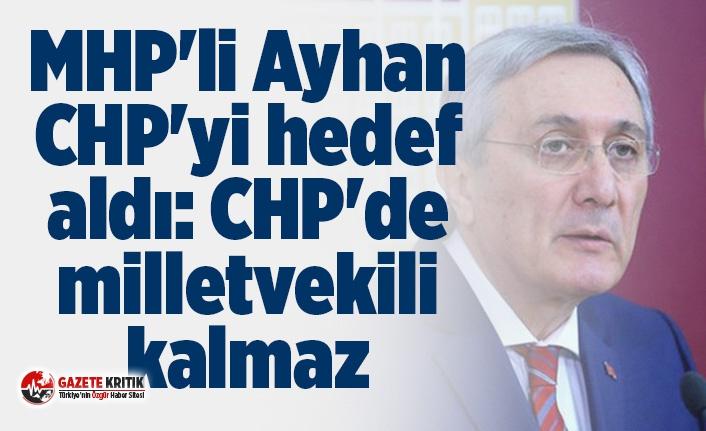 MHP'li Ayhan CHP'yi hedef aldı: CHP'de milletvekili kalmaz