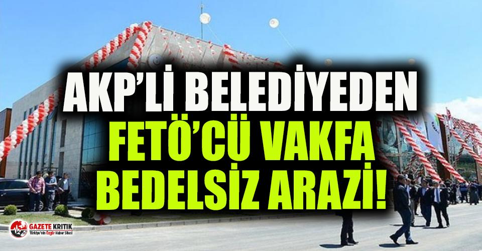 AKP'li belediyenin FETÖ'cü vakfa bedelsiz arsa tahsis ettiği ortaya çıktı