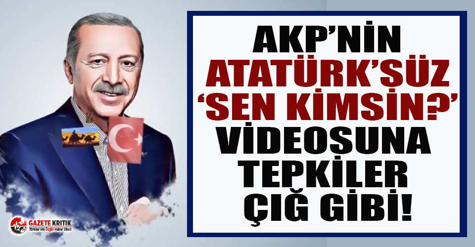 AKP'nin Atatürk'süz 'Sen kimsin?' videosuna tepki yağdı