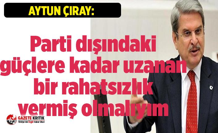 Aytun Çıray:Parti dışındaki güçlere kadar uzanan bir rahatsızlık vermiş olmalıyım