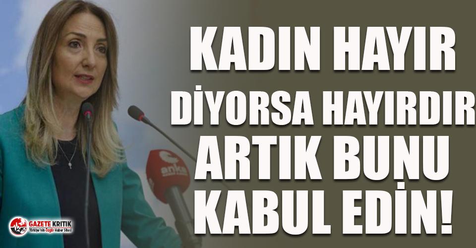 """CHP'li Nazlıaka: Eğer bir kadın """"hayır"""" diyorsa hayırdır, artık bunu kabul edin!"""