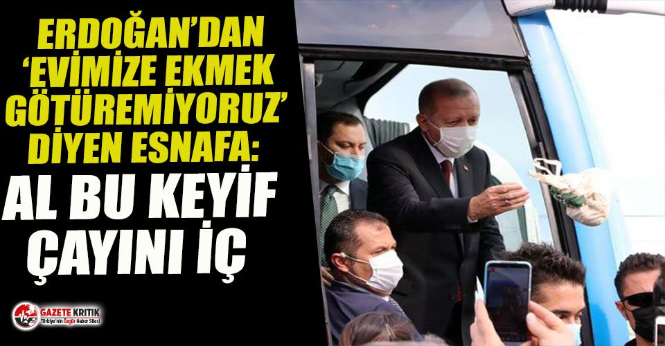Erdoğan'dan 'Evimize ekmek götüremiyoruz!' diyen esnafa: Al bu keyif çayını iç