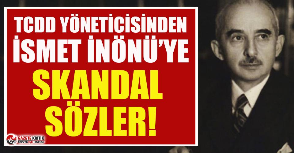 TCDD Müdür Yardımcısı Levent Meriçli'den İsmet İnönü'ye skandal sözler
