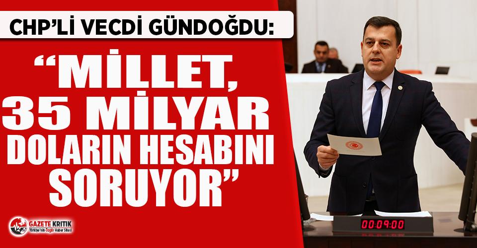 CHP'li Gündoğdu: Millet, 35 milyar doların hesabını soruyor