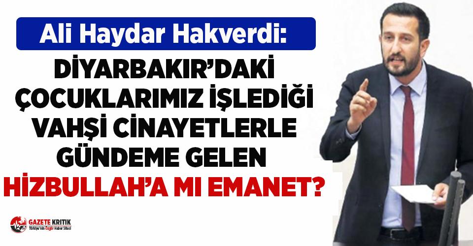 CHP'li Hakverdi: Diyarbakır'daki Çocuklarımız İşlediği Vahşi Cinayetlerle Gündeme Gelen Hizbullah'a mı Emanet?