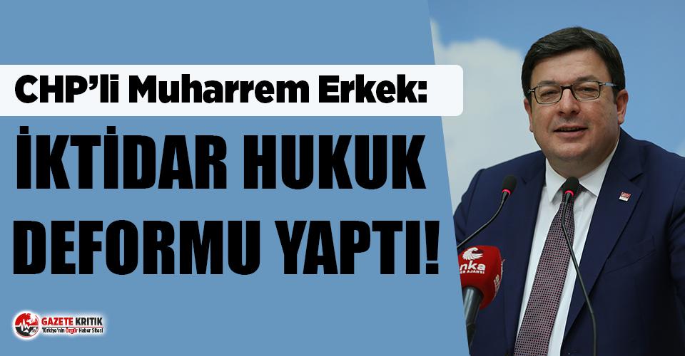 CHP'li Muharrem Erkek: İktidar hukuk deformu yaptı!