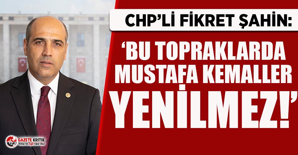 CHP'li Şahin: ''Bu topraklarda Mustafa Kemaller Yenilmez!''