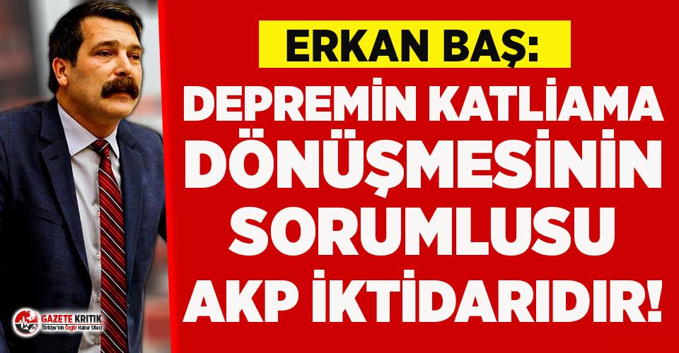 Erkan Baş: Depremin katliama dönüşmesinin sorumlusu AKP iktidarıdır