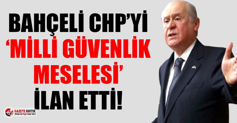 Bahçeli, CHP'yi ''milli güvenlik meselesi'' ilan etti!