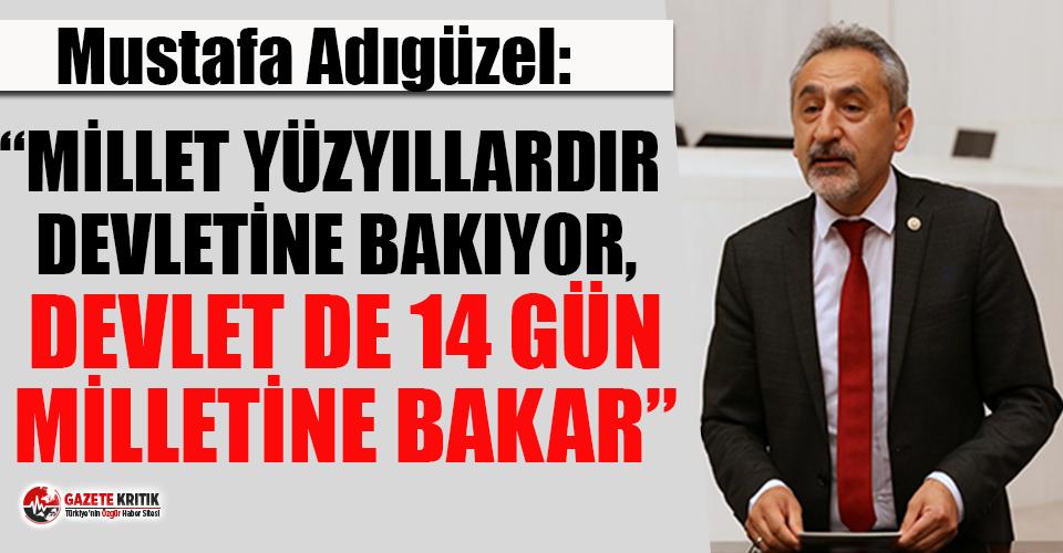 """CHP'li Adıgüzel: """"Millet yüzyıllardır devletine bakıyor, devlet de 14 gün milletine bakar''"""