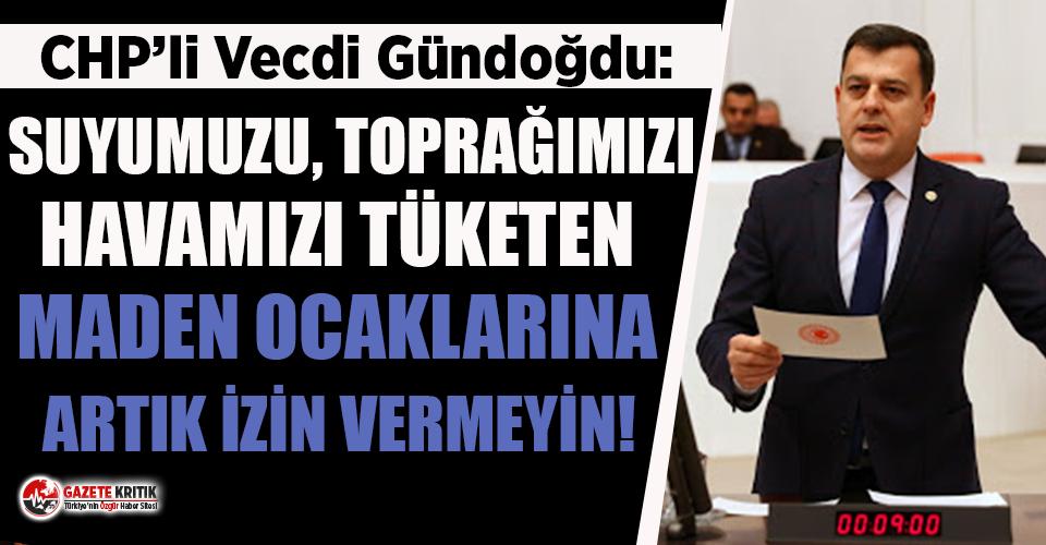 CHP'li Gündoğdu: Suyumuzu, toprağımızı, havamızı tüketen Maden Ocaklarına artık izin vermeyin!