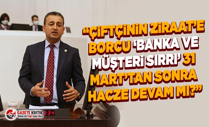 CHP'li Bulut:Çiftçinin ziraat'e borcu 'banka ve müşteri sırrı' 31 mart'tan sonra hacze devam mı?