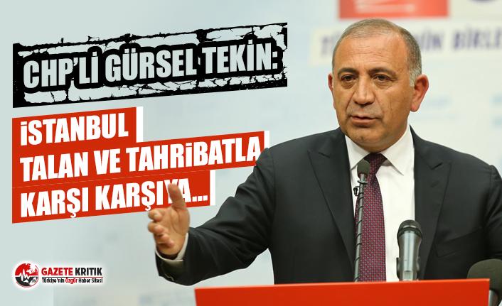 CHP'li Gürsel Tekin: İstanbul talan ve tahribatla karşı karşıya…