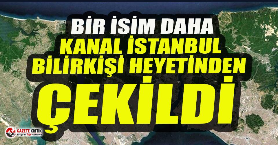 Kanal İstanbul'un bilirkişi heyetinden bir akademisyen daha çekildi