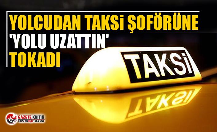 Yolcudan taksi şoförüne 'yolu uzattın' tokadı
