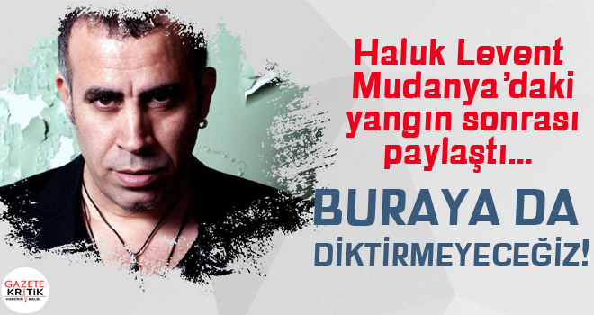 Haluk Levent Mudanya'daki yangın sonrası paylaştı… Buraya da diktirmeyeceğiz!