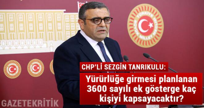 CHP'li Sezgin Tanrıkulu: Yürürlüğe girmesi planlanan 3600 sayılı ek gösterge kaç kişiyi kapsayacaktır?