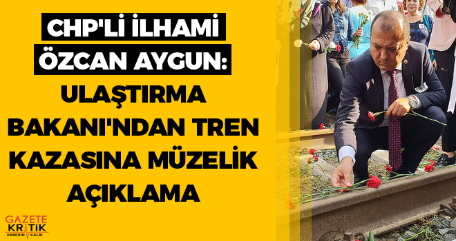 CHP'li İlhami Özcan Aygun: Ulaştırma Bakanı'ndan tren kazasına müzelik açıklama