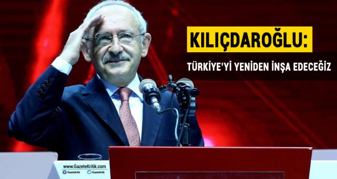 Kılıçdaroğlu: Türkiye'yi yeniden inşa edeceğiz
