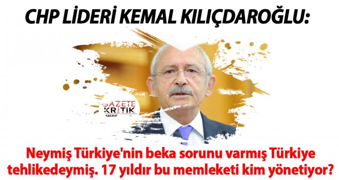 Kılıçdaroğlu: Neymiş Türkiye'nin beka sorunu varmış Türkiye tehlikedeymiş. 17 yıldır bu memleketi kim yönetiyor?