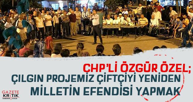 CHP'li Özel: Çılgın projemiz çiftçiyi yeniden milletin efendisi yapmak