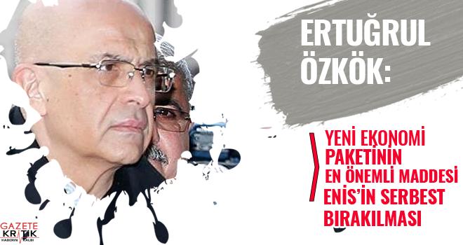 Ertuğrul Özkök: Yeni ekonomi paketinin en önemli maddesi Enis'in bırakılması