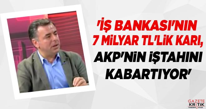 'İş Bankası'nın 7 milyar TL'lik karı, AKP'nin iştahını kabartıyor'