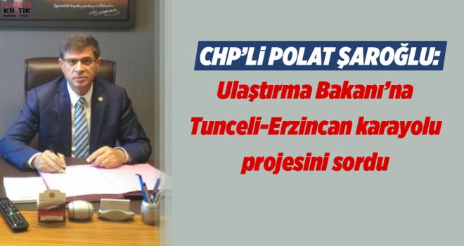Şaroğlu, Ulaştırma Bakanı'na Tunceli-Erzincan karayolu projesini sordu