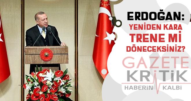 Erdoğan: Yeniden kara trene mi döneceksiniz?