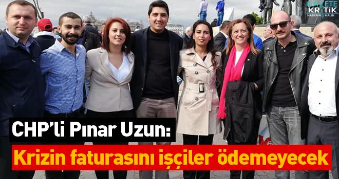 CHP'li Pınar Uzun: Krizin faturasını işçiler ödemeyecek