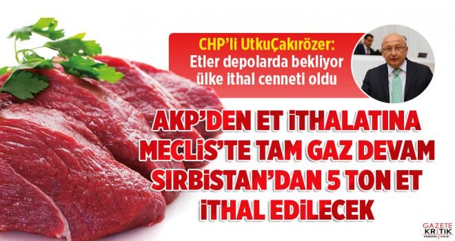 AKP'den et ithalatına Meclis'te tam gaz devam:  Sırbistan'dan 5 bin ton et ithal edilecek!