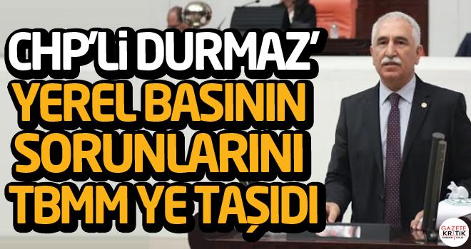 CHP'Lİ DURMAZ' YEREL BASININ SORUNLARINI TBMM YE TAŞIDI