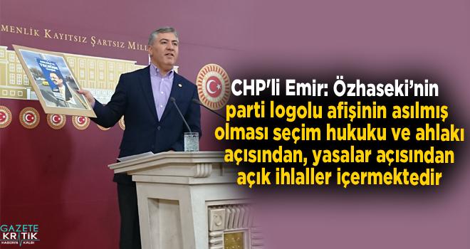 CHP'li Emir: Özhaseki'nin parti logolu afişinin asılmış olması seçim hukuku ve ahlakı açısından, yasalar açısından açık ihlaller içermektedir