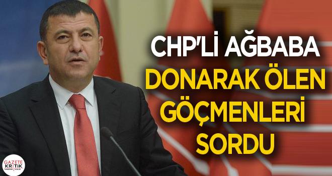 CHP'Lİ AĞBABA DONARAK ÖLEN GÖÇMENLERİ SORDU