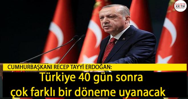 Cumhurbaşkanı Erdoğan: Türkiye 40 gün sonra çok farklı bir döneme uyanacak