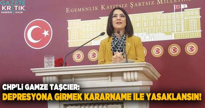 CHP'Lİ GAMZE TAŞCIER: DEPRESYONA GİRMEK KARARNAME İLE YASAKLANSIN!
