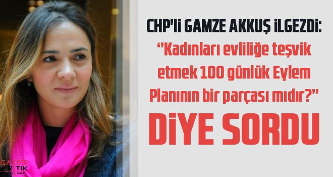 CHP'li Gamze Akkuş İlgezdi : Kadınları evliliğe teşvik etmek 100 günlük Eylem Planının bir parçası mıdır? diye sordu