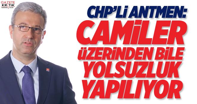 CHP'Lİ ANTMEN :CAMİLER ÜZERİNDEN BİLE YOLSUZLUK YAPILIYOR