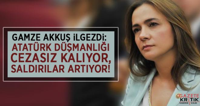 CHP'li Gamze AKKUŞ İLGEZDİ: ATATÜRK DÜŞMANLIĞI CEZASIZ KALIYOR, SALDIRILAR ARTIYOR!