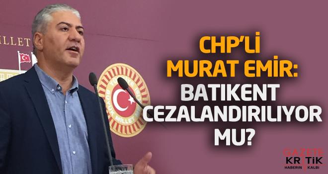 CHP'Lİ MURAT EMİR:BATIKENT CEZALANDIRILIYOR MU?