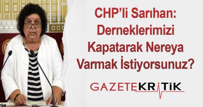 CHP'li Sarıhan:Derneklerimizi Kapatarak Nereya Varmak İstiyorsunuz?