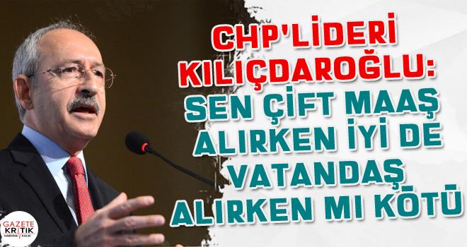 CHP Lideri Kılıçdaroğlu: Sen çift maaş alırken iyi de vatandaş alırken mi kötü