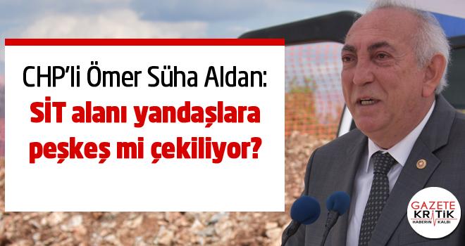 CHP'li Aldan : SİT alanı yandaşlara peşkeş mi çekiliyor?