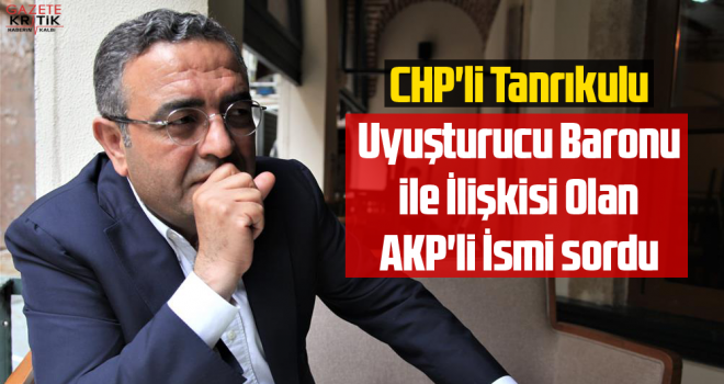 CHP'li Tanrıkulu Uyuşturucu Baronu ile İlişkisi Olan AKP'li İsmi sordu