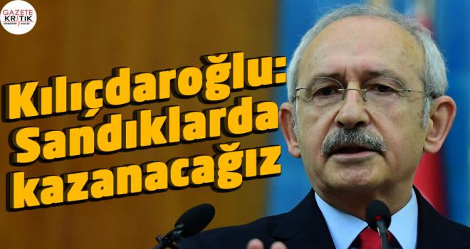 Kılıçdaroğlu : Sandıklarda kazanacağız