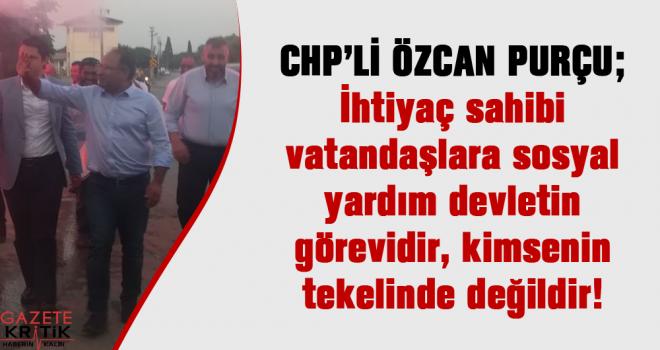 CHP'Lİ ÖZCAN PURÇU : İhtiyaç sahibi vatandaşlara sosyal yardım devletin görevidir, kimsenin tekelinde değildir!