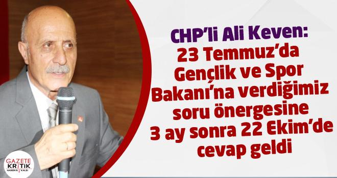 CHP'li Ali Keven:23 Temmuz'da Gençlik ve Spor Bakanı'na verdiğimiz soru önergesine 3 ay sonra 22 Ekim'de cevap geldi