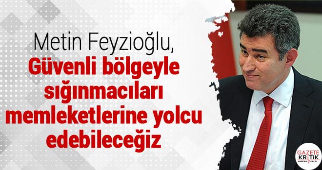 Metin Feyzioğu: Güvenli bölgeyle sığınmacıları memleketlerine yolcu edebileceğiz